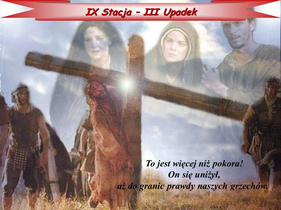 IX Stacja – III Upadek To jest więcej niż pokora! On się uniżył, aż do granic prawdy naszych grzechów.