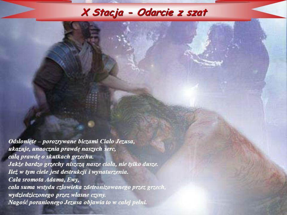 X Stacja - Odarcie z szat Odsłonięte – porozrywane biczami Ciało Jezusa, ukazuje, unaocznia prawdę naszych serc, całą prawdę o skutkach grzechu. Jakże