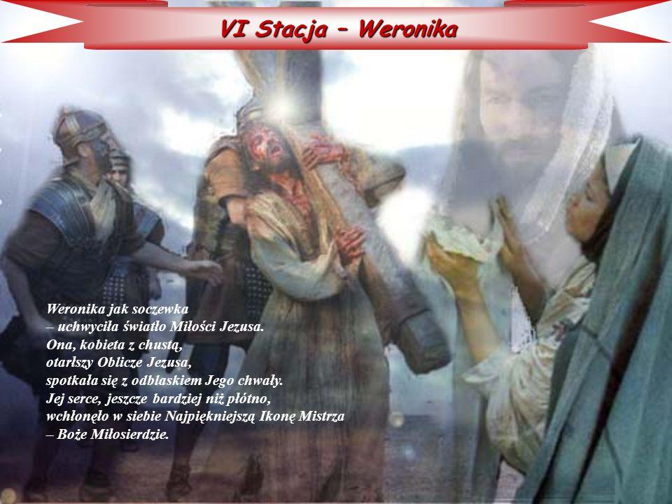 VI Stacja – Weronika Weronika jak soczewka – uchwyciła światło Miłości Jezusa. Ona, kobieta z chustą, otarłszy Oblicze Jezusa, spotkała się z odblaski