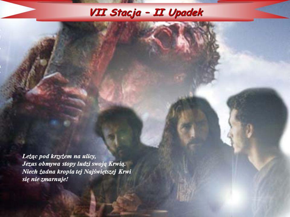 VII Stacja – II Upadek Leżąc pod krzyżem na ulicy, Jezus obmywa stopy ludzi swoją Krwią. Niech żadna kropla tej Najświętszej Krwi się nie zmarnuje!