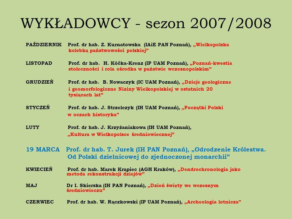 WYKŁADOWCY - sezon 2007/2008 PAŹDZIERNIK Prof. dr hab. Z. Kurnatowska (IAiE PAN Poznań), Wielkopolska kolebką państwowości polskiej LISTOPAD Prof. dr