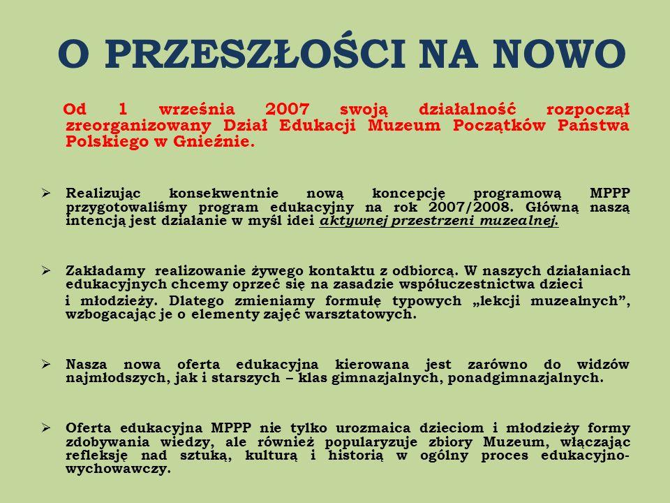 O PRZESZŁOŚCI NA NOWO Od 1 września 2007 swoją działalność rozpoczął zreorganizowany Dział Edukacji Muzeum Początków Państwa Polskiego w Gnieźnie. Rea