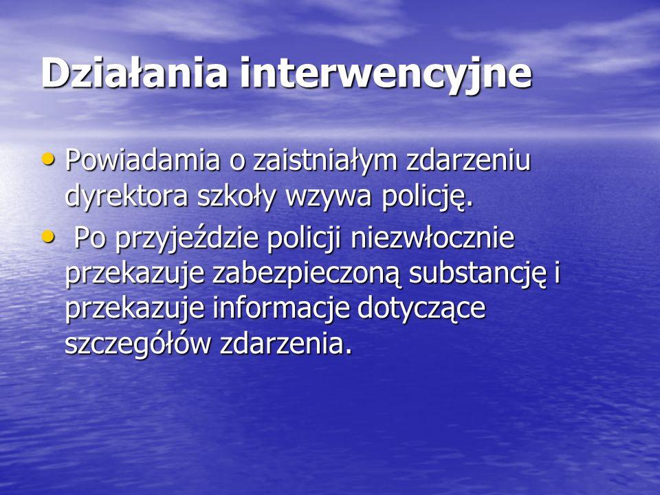 Działania interwencyjne Powiadamia o zaistniałym zdarzeniu dyrektora szkoły wzywa policję. Powiadamia o zaistniałym zdarzeniu dyrektora szkoły wzywa p