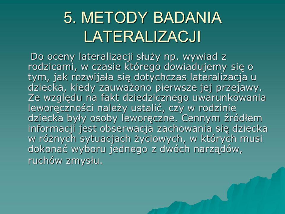 5. METODY BADANIA LATERALIZACJI Do oceny lateralizacji służy np. wywiad z rodzicami, w czasie którego dowiadujemy się o tym, jak rozwijała się dotychc