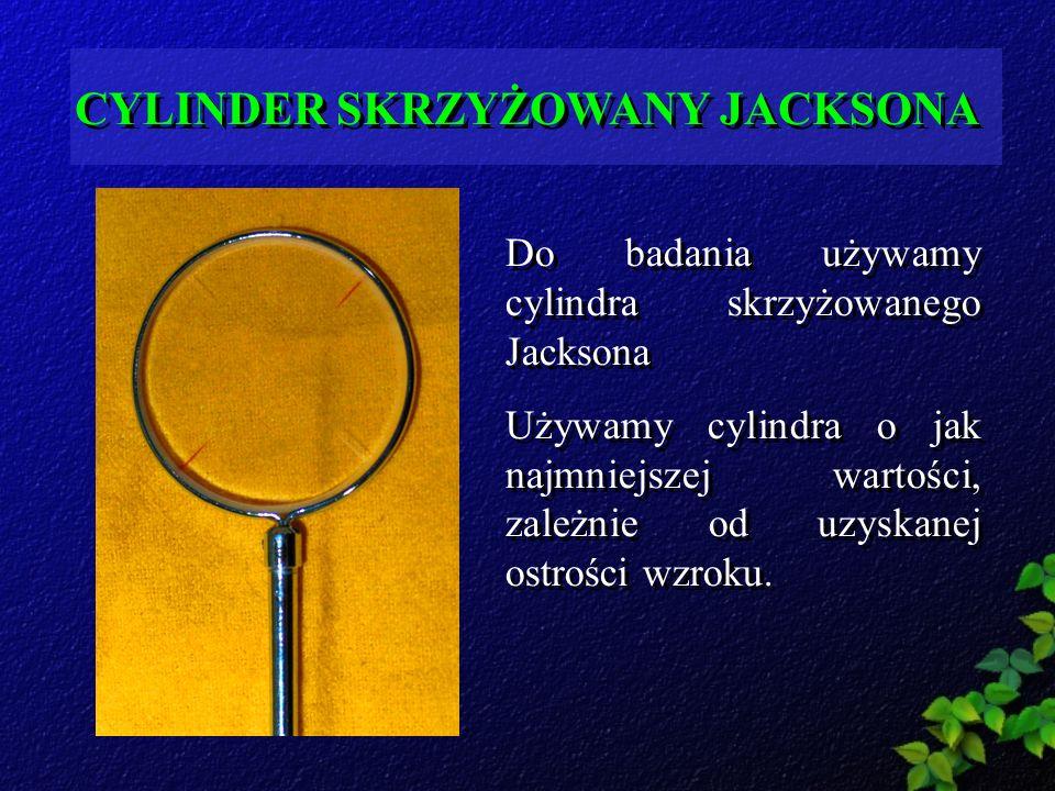 CYLINDER SKRZYŻOWANY JACKSONA Do badania używamy cylindra skrzyżowanego Jacksona Używamy cylindra o jak najmniejszej wartości, zależnie od uzyskanej o