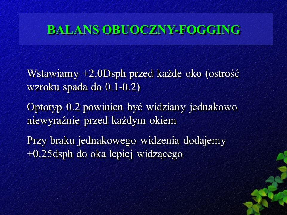 BALANS OBUOCZNY-FOGGING Wstawiamy +2.0Dsph przed każde oko (ostrość wzroku spada do 0.1-0.2) Optotyp 0.2 powinien być widziany jednakowo niewyraźnie p