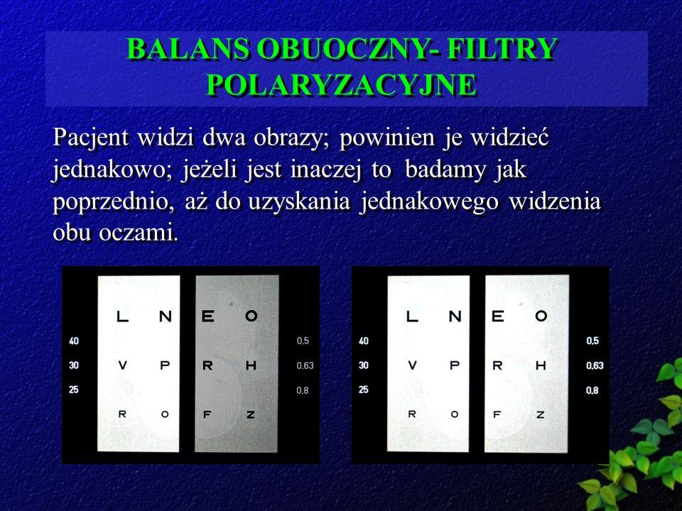 BALANS OBUOCZNY- FILTRY POLARYZACYJNE Pacjent widzi dwa obrazy; powinien je widzieć jednakowo; jeżeli jest inaczej to badamy jak poprzednio, aż do uzy