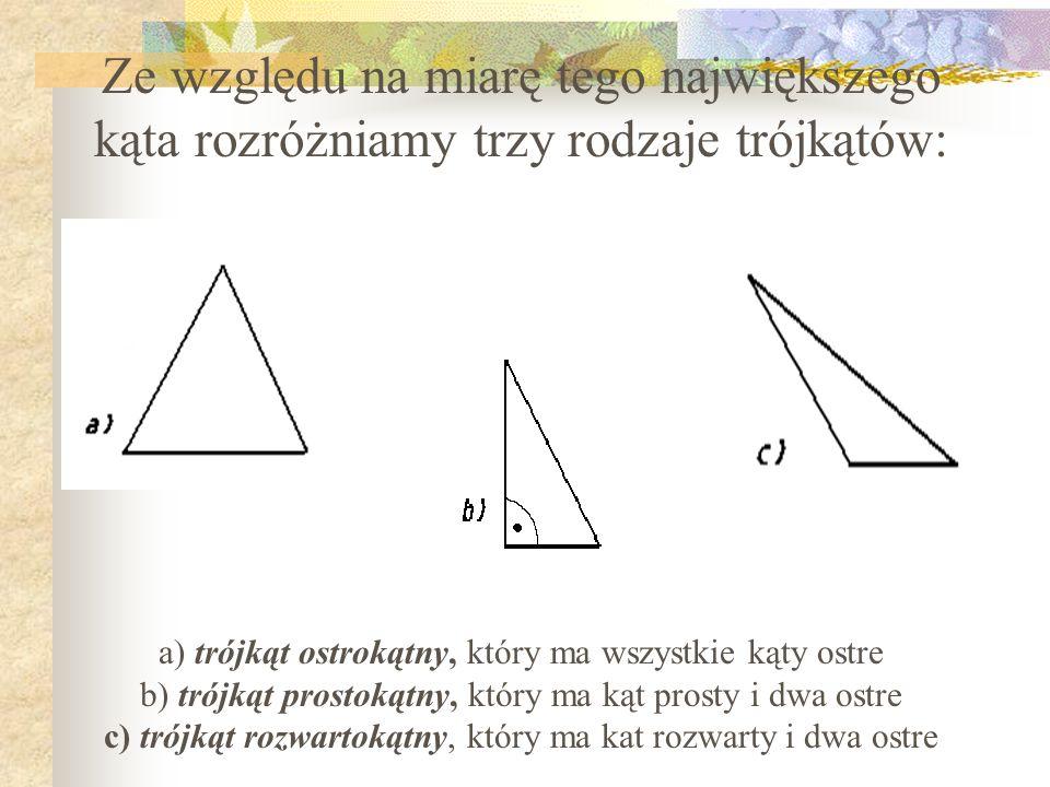 Ze względu na miarę tego największego kąta rozróżniamy trzy rodzaje trójkątów: a) trójkąt ostrokątny, który ma wszystkie kąty ostre b) trójkąt prostok