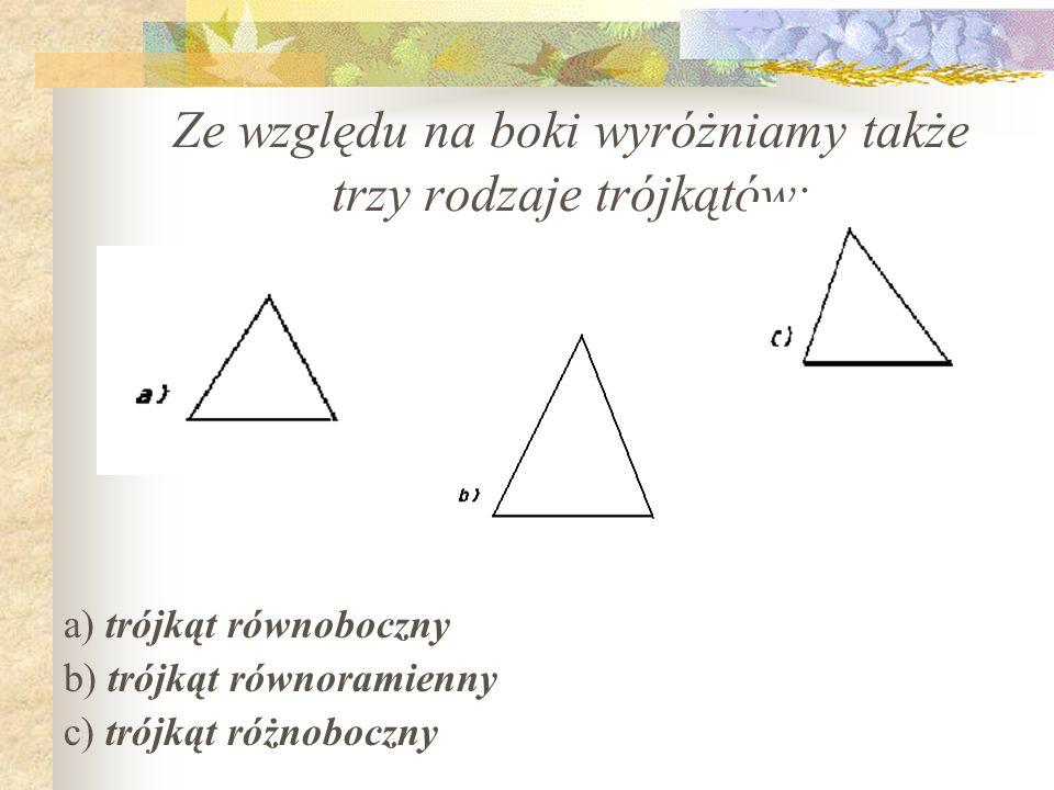Ze względu na boki wyróżniamy także trzy rodzaje trójkątów: a) trójkąt równoboczny b) trójkąt równoramienny c) trójkąt różnoboczny