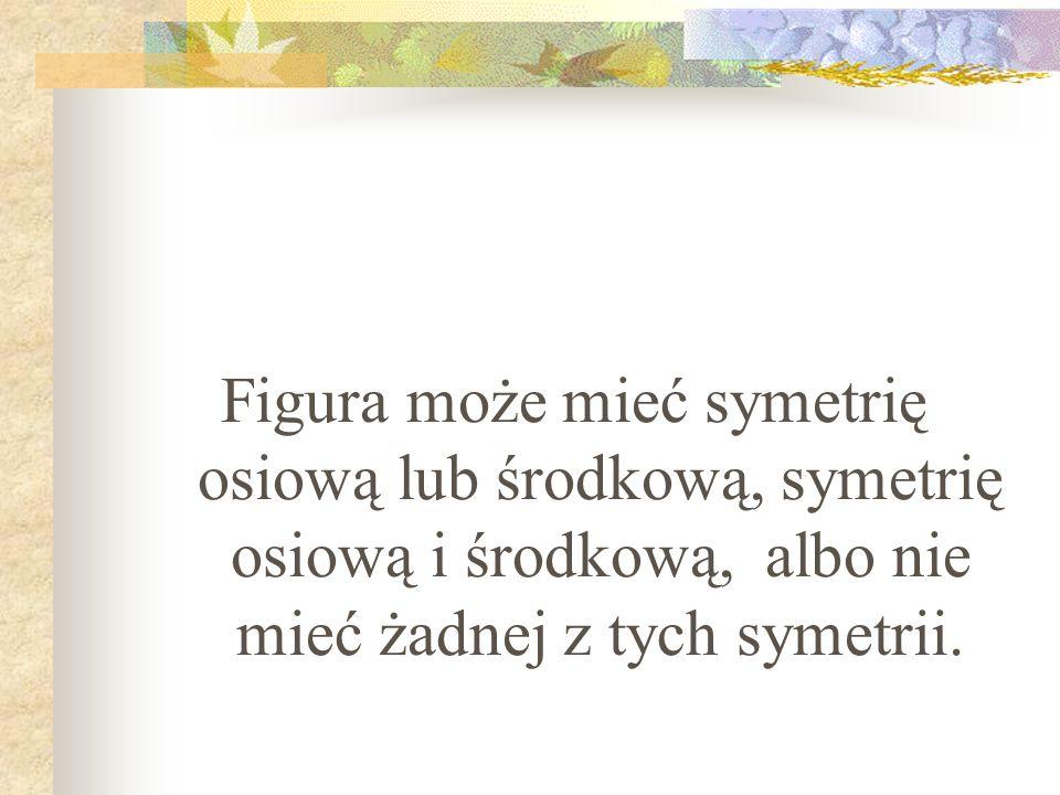 Figura może mieć symetrię osiową lub środkową, symetrię osiową i środkową, albo nie mieć żadnej z tych symetrii.