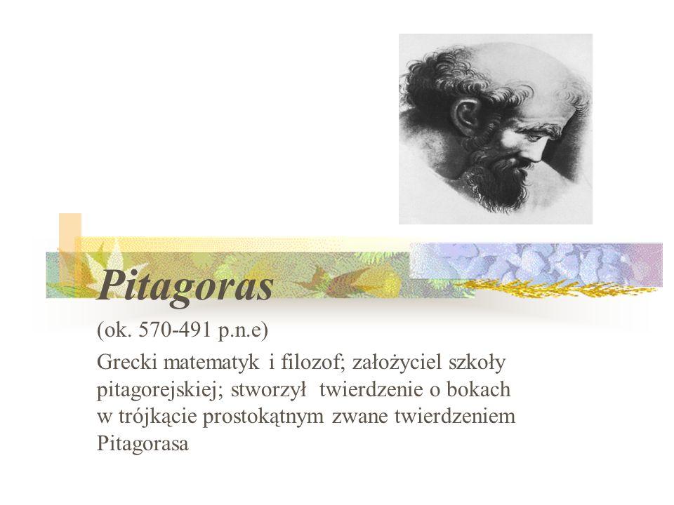 Pitagoras (ok. 570-491 p.n.e) Grecki matematyk i filozof; założyciel szkoły pitagorejskiej; stworzył twierdzenie o bokach w trójkącie prostokątnym zwa