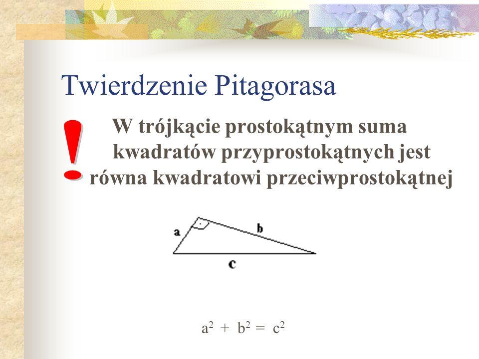 Twierdzenie Pitagorasa W trójkącie prostokątnym suma kwadratów przyprostokątnych jest równa kwadratowi przeciwprostokątnej a 2 + b 2 = c 2