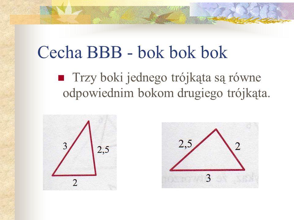 Cecha BBB - bok bok bok Trzy boki jednego trójkąta są równe odpowiednim bokom drugiego trójkąta.
