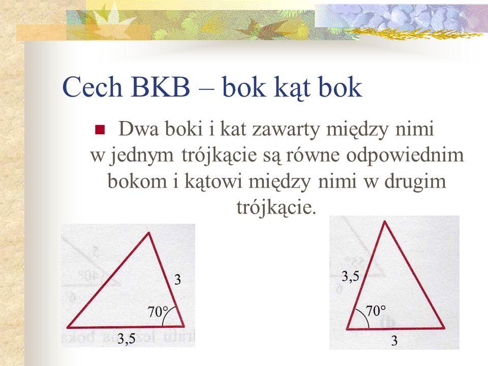 Cech BKB – bok kąt bok Dwa boki i kat zawarty między nimi w jednym trójkącie są równe odpowiednim bokom i kątowi między nimi w drugim trójkącie.