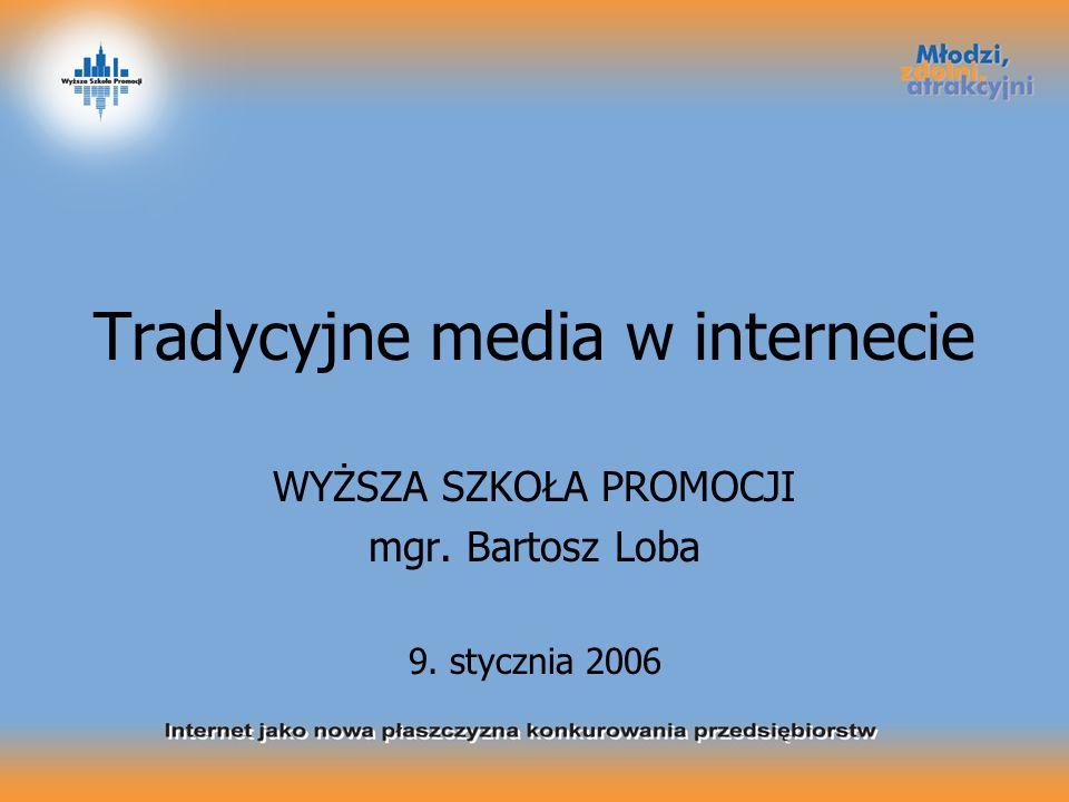 Tradycyjne media w internecie WYŻSZA SZKOŁA PROMOCJI mgr. Bartosz Loba 9. stycznia 2006