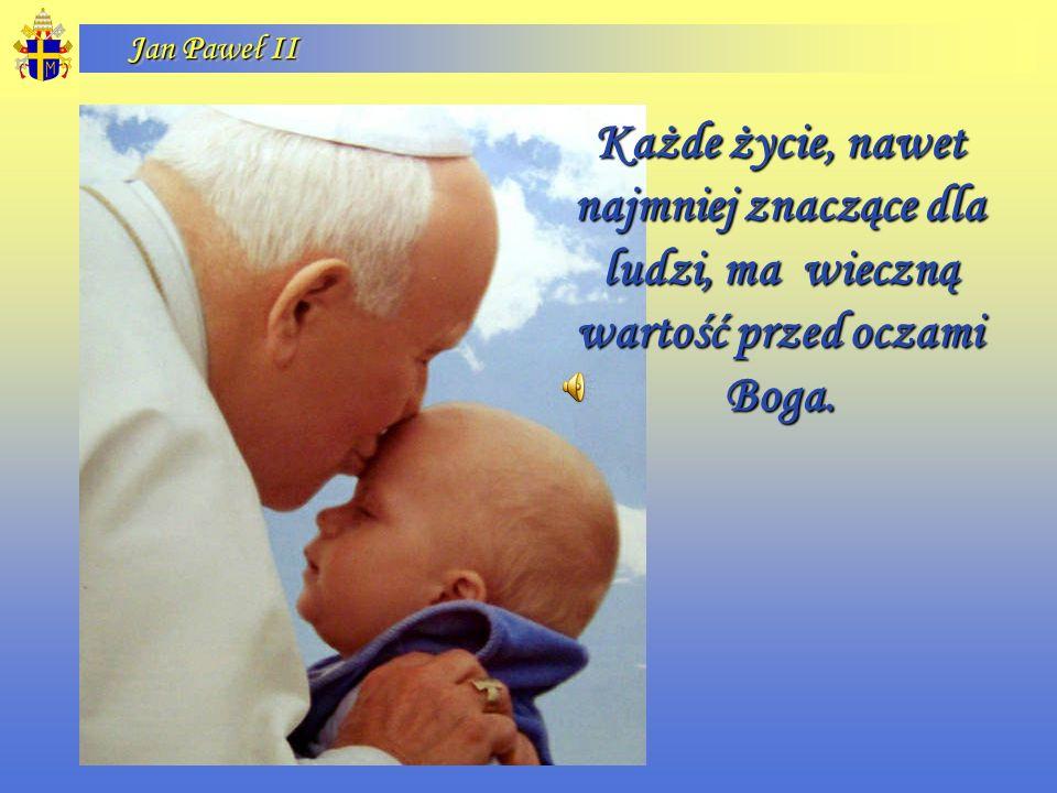 Jan Paweł II Każde życie, nawet najmniej znaczące dla ludzi, ma wieczną wartość przed oczami Boga.