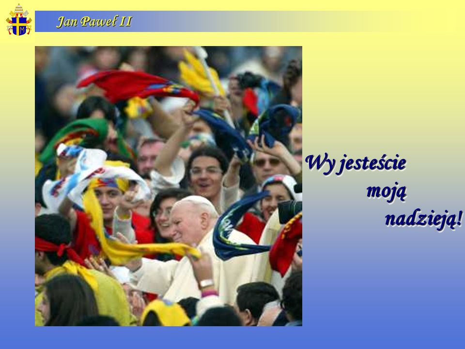 Jan Paweł II Wy jesteście moją moją nadzieją! nadzieją! Wy jesteście moją moją nadzieją! nadzieją!