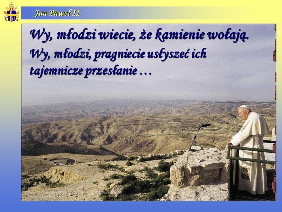 Jan Paweł II Wy, młodzi wiecie, że kamienie wołają. Wy, młodzi, pragniecie usłyszeć ich tajemnicze przesłanie …