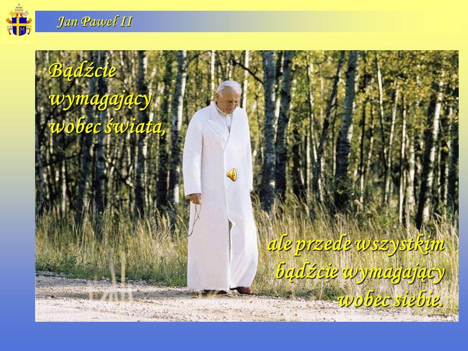 Jan Paweł II Bądźcie wymagający wobec świata, ale przede wszystkim bądźcie wymagający wobec siebie.