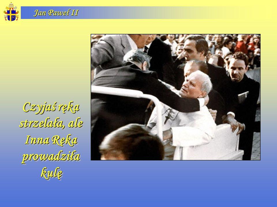 Jan Paweł II Czyjaś ręka strzelała, ale Inna Ręka prowadziła kulę Czyjaś ręka strzelała, ale Inna Ręka prowadziła kulę