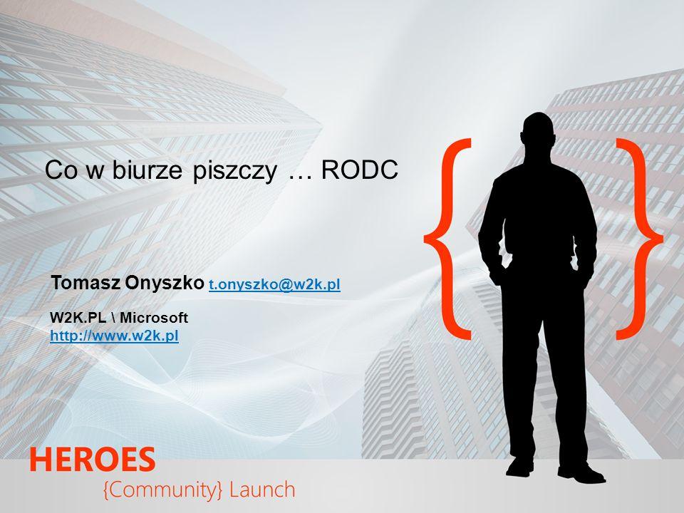 Co w biurze piszczy … RODC Tomasz Onyszko t.onyszko@w2k.pl W2K.PL \ Microsoft http://www.w2k.pl