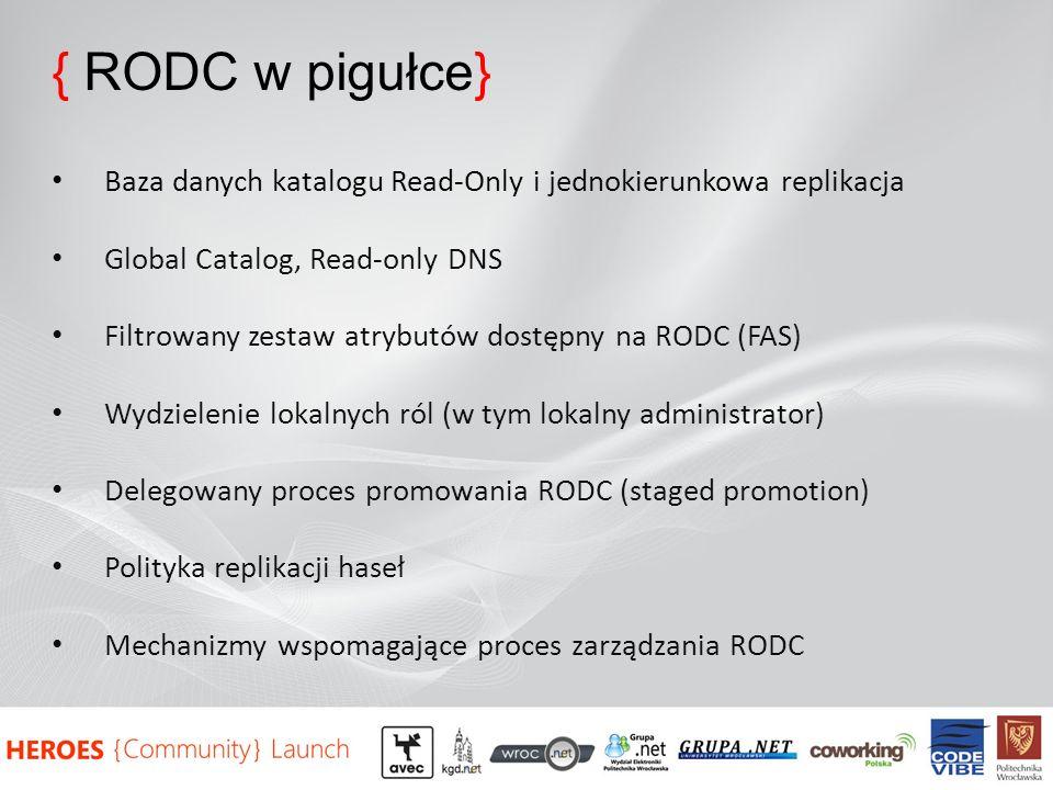 { RODC w pigułce} Baza danych katalogu Read-Only i jednokierunkowa replikacja Global Catalog, Read-only DNS Filtrowany zestaw atrybutów dostępny na RODC (FAS) Wydzielenie lokalnych ról (w tym lokalny administrator) Delegowany proces promowania RODC (staged promotion) Polityka replikacji haseł Mechanizmy wspomagające proces zarządzania RODC
