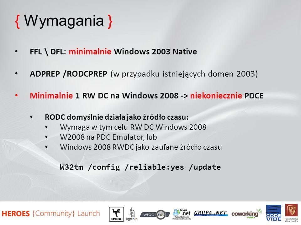 { Wymagania } FFL \ DFL: minimalnie Windows 2003 Native ADPREP /RODCPREP (w przypadku istniejących domen 2003) Minimalnie 1 RW DC na Windows 2008 -> niekoniecznie PDCE RODC domyślnie działa jako źródło czasu: Wymaga w tym celu RW DC Windows 2008 W2008 na PDC Emulator, lub Windows 2008 RWDC jako zaufane źródło czasu W32tm /config /reliable:yes /update