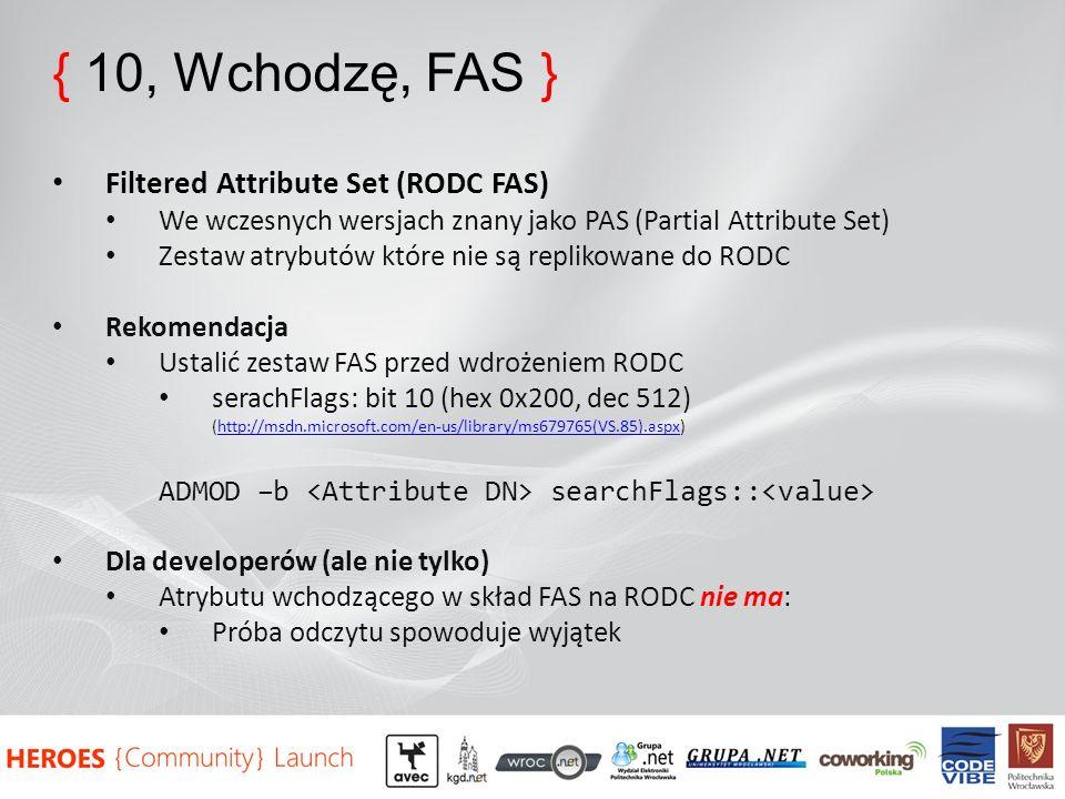 { 10, Wchodzę, FAS } Filtered Attribute Set (RODC FAS) We wczesnych wersjach znany jako PAS (Partial Attribute Set) Zestaw atrybutów które nie są replikowane do RODC Rekomendacja Ustalić zestaw FAS przed wdrożeniem RODC serachFlags: bit 10 (hex 0x200, dec 512) (http://msdn.microsoft.com/en-us/library/ms679765(VS.85).aspx)http://msdn.microsoft.com/en-us/library/ms679765(VS.85).aspx ADMOD –b searchFlags:: Dla developerów (ale nie tylko) Atrybutu wchodzącego w skład FAS na RODC nie ma: Próba odczytu spowoduje wyjątek