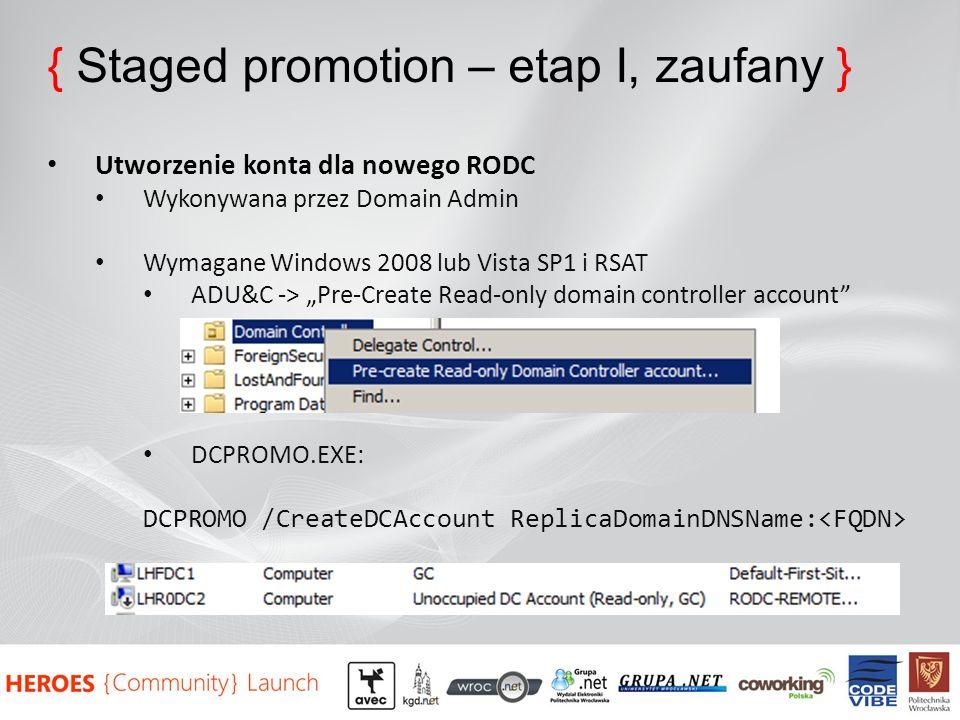 { Staged promotion – etap I, zaufany } Utworzenie konta dla nowego RODC Wykonywana przez Domain Admin Wymagane Windows 2008 lub Vista SP1 i RSAT ADU&C -> Pre-Create Read-only domain controller account DCPROMO.EXE: DCPROMO /CreateDCAccount ReplicaDomainDNSName: