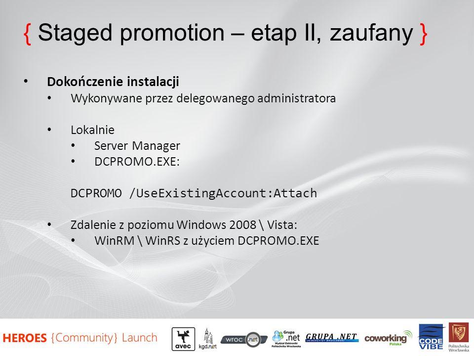 { Staged promotion – etap II, zaufany } Dokończenie instalacji Wykonywane przez delegowanego administratora Lokalnie Server Manager DCPROMO.EXE: DCPROMO /UseExistingAccount:Attach Zdalenie z poziomu Windows 2008 \ Vista: WinRM \ WinRS z użyciem DCPROMO.EXE