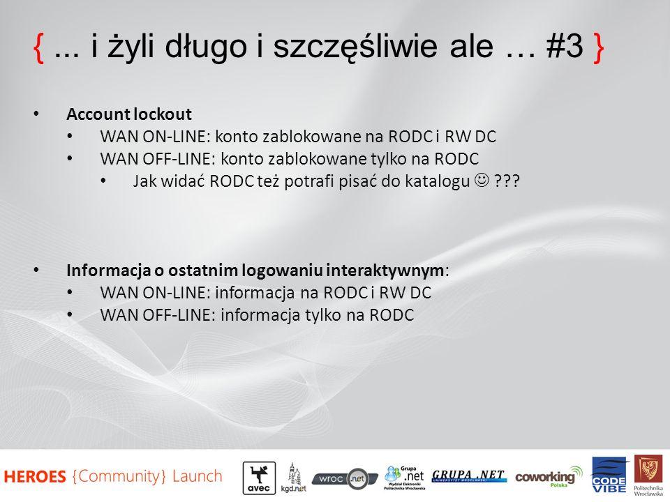 {... i żyli długo i szczęśliwie ale … #3 } Account lockout WAN ON-LINE: konto zablokowane na RODC i RW DC WAN OFF-LINE: konto zablokowane tylko na ROD