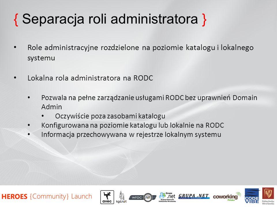 { Separacja roli administratora } Role administracyjne rozdzielone na poziomie katalogu i lokalnego systemu Lokalna rola administratora na RODC Pozwala na pełne zarządzanie usługami RODC bez uprawnień Domain Admin Oczywiście poza zasobami katalogu Konfigurowana na poziomie katalogu lub lokalnie na RODC Informacja przechowywana w rejestrze lokalnym systemu