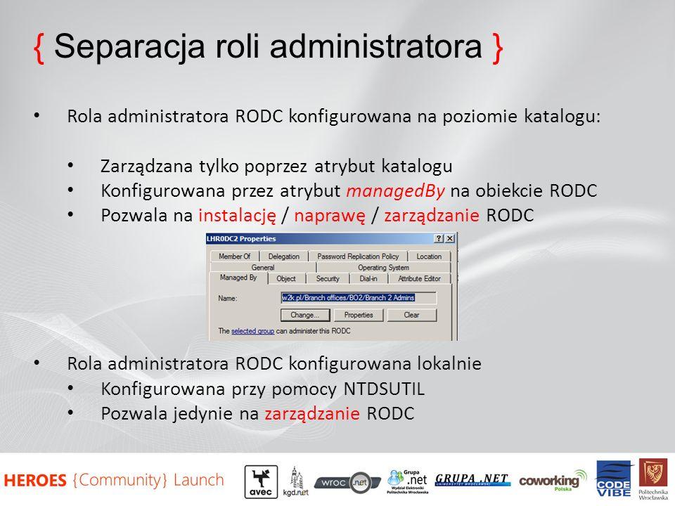 { Separacja roli administratora } Rola administratora RODC konfigurowana na poziomie katalogu: Zarządzana tylko poprzez atrybut katalogu Konfigurowana przez atrybut managedBy na obiekcie RODC Pozwala na instalację / naprawę / zarządzanie RODC Rola administratora RODC konfigurowana lokalnie Konfigurowana przy pomocy NTDSUTIL Pozwala jedynie na zarządzanie RODC