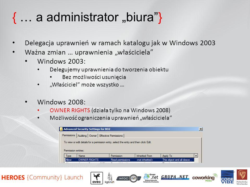{ … a administrator biura} Delegacja uprawnień w ramach katalogu jak w Windows 2003 Ważna zmian … uprawnienia właściciela Windows 2003: Delegujemy uprawnienia do tworzenia obiektu Bez możliwości usunięcia Właściciel może wszystko … Windows 2008: OWNER RIGHTS (działa tylko na Windows 2008) Możliwość ograniczenia uprawnień właściciela
