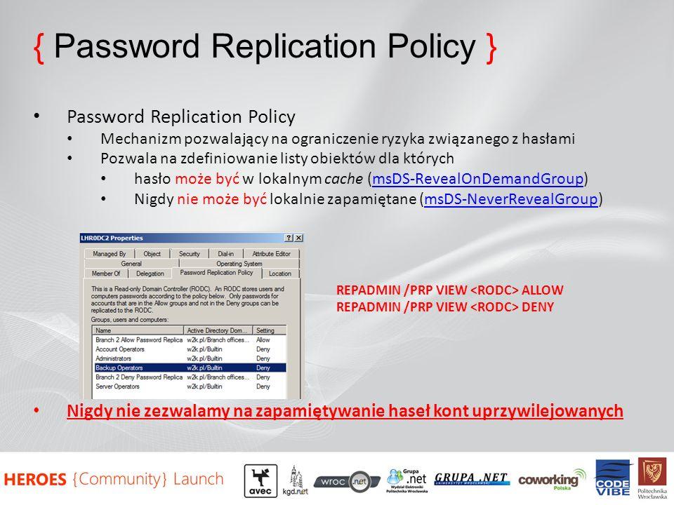 { Password Replication Policy } Password Replication Policy Mechanizm pozwalający na ograniczenie ryzyka związanego z hasłami Pozwala na zdefiniowanie listy obiektów dla których hasło może być w lokalnym cache (msDS-RevealOnDemandGroup)msDS-RevealOnDemandGroup Nigdy nie może być lokalnie zapamiętane (msDS-NeverRevealGroup)msDS-NeverRevealGroup REPADMIN /PRP VIEW ALLOW REPADMIN /PRP VIEW DENY Nigdy nie zezwalamy na zapamiętywanie haseł kont uprzywilejowanych