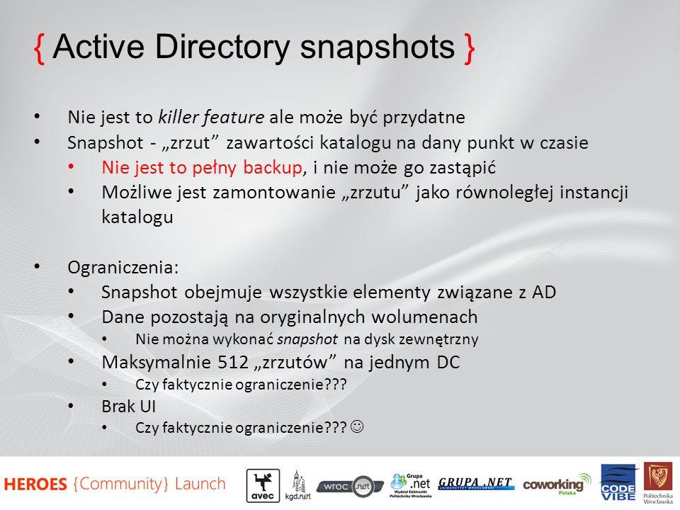 { Active Directory snapshots } Nie jest to killer feature ale może być przydatne Snapshot - zrzut zawartości katalogu na dany punkt w czasie Nie jest to pełny backup, i nie może go zastąpić Możliwe jest zamontowanie zrzutu jako równoległej instancji katalogu Ograniczenia: Snapshot obejmuje wszystkie elementy związane z AD Dane pozostają na oryginalnych wolumenach Nie można wykonać snapshot na dysk zewnętrzny Maksymalnie 512 zrzutów na jednym DC Czy faktycznie ograniczenie??.