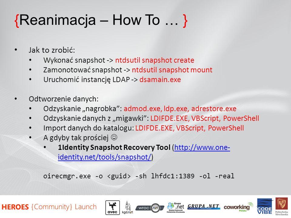 {Reanimacja – How To … } Jak to zrobić: Wykonać snapshot -> ntdsutil snapshot create Zamonotować snapshot -> ntdsutil snapshot mount Uruchomić instancję LDAP -> dsamain.exe Odtworzenie danych: Odzyskanie nagrobka: admod.exe, ldp.exe, adrestore.exe Odzyskanie danych z migawki: LDIFDE.EXE, VBScript, PowerShell Import danych do katalogu: LDIFDE.EXE, VBScript, PowerShell A gdyby tak prościej 1Identity Snapshot Recovery Tool (http://www.one- identity.net/tools/snapshot/)http://www.one- identity.net/tools/snapshot/ oirecmgr.exe -o -sh lhfdc1:1389 -ol -real