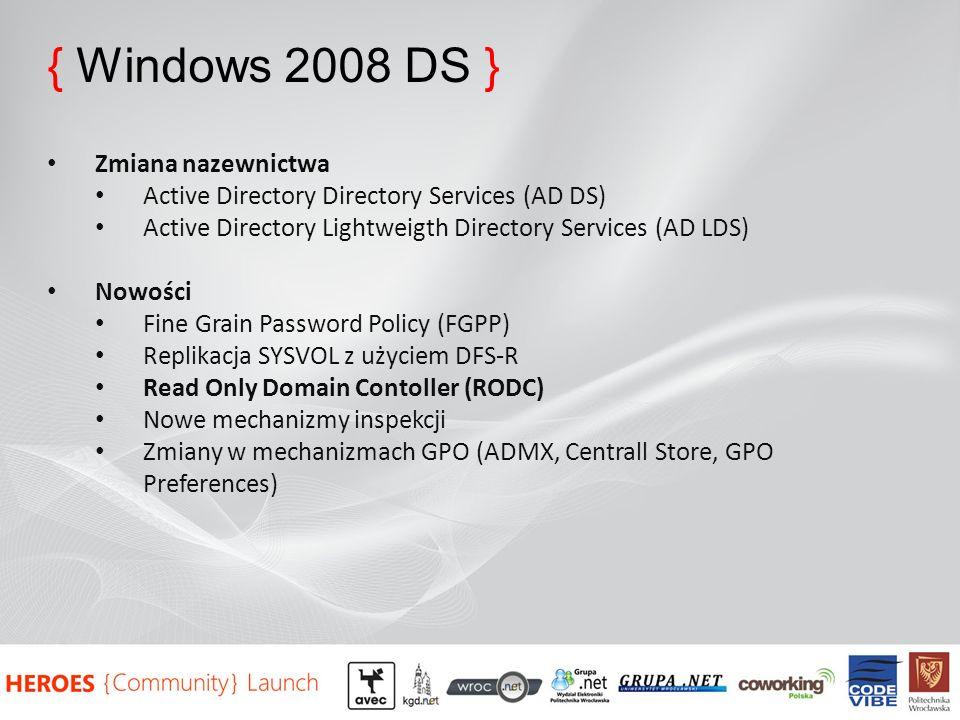 { Windows 2008 DS } Zmiana nazewnictwa Active Directory Directory Services (AD DS) Active Directory Lightweigth Directory Services (AD LDS) Nowości Fine Grain Password Policy (FGPP) Replikacja SYSVOL z użyciem DFS-R Read Only Domain Contoller (RODC) Nowe mechanizmy inspekcji Zmiany w mechanizmach GPO (ADMX, Centrall Store, GPO Preferences)