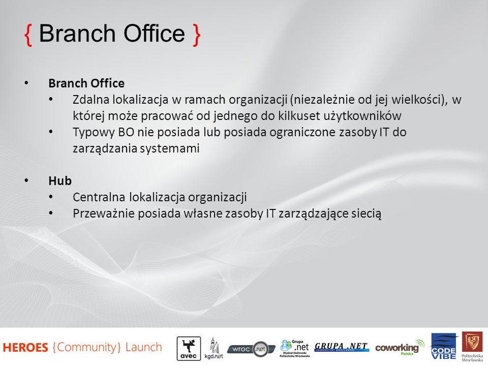 { Branch Office } Branch Office Zdalna lokalizacja w ramach organizacji (niezależnie od jej wielkości), w której może pracować od jednego do kilkuset użytkowników Typowy BO nie posiada lub posiada ograniczone zasoby IT do zarządzania systemami Hub Centralna lokalizacja organizacji Przeważnie posiada własne zasoby IT zarządzające siecią