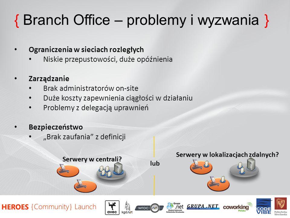 { Branch Office – problemy i wyzwania } Ograniczenia w sieciach rozległych Niskie przepustowości, duże opóźnienia Zarządzanie Brak administratorów on-