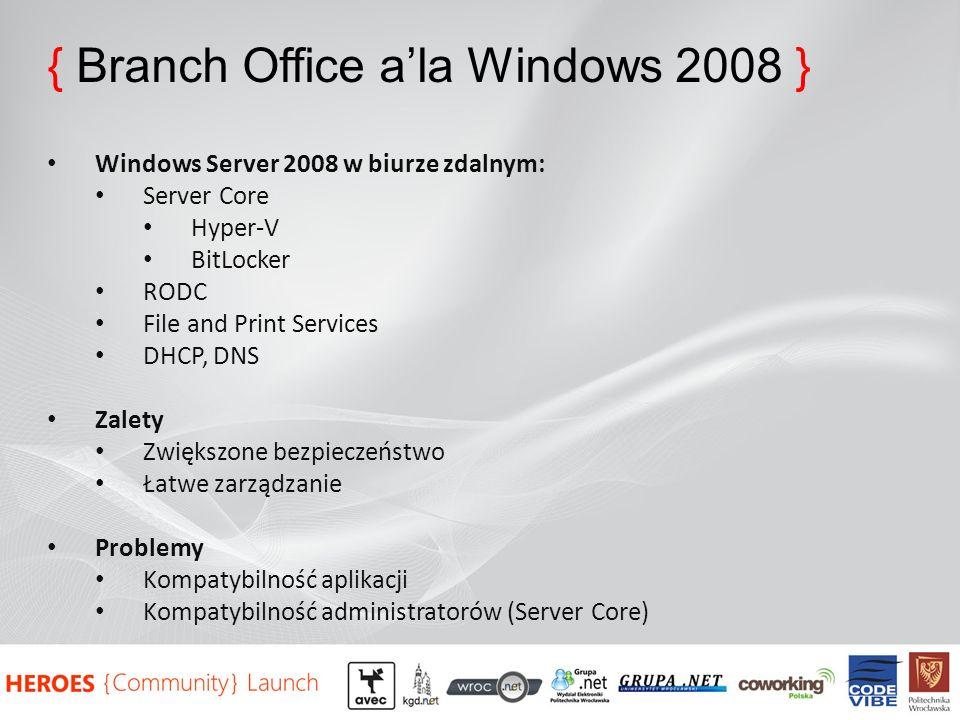 { Branch Office ala Windows 2008 } Windows Server 2008 w biurze zdalnym: Server Core Hyper-V BitLocker RODC File and Print Services DHCP, DNS Zalety Zwiększone bezpieczeństwo Łatwe zarządzanie Problemy Kompatybilność aplikacji Kompatybilność administratorów (Server Core)