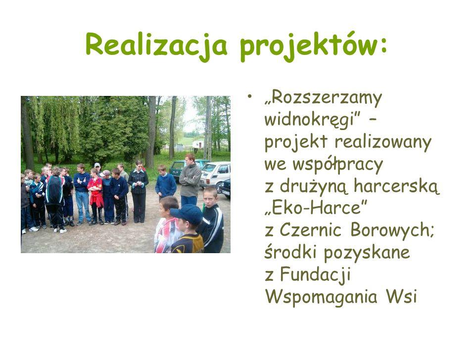 Realizacja projektów: Rozszerzamy widnokręgi – projekt realizowany we współpracy z drużyną harcerską Eko-Harce z Czernic Borowych; środki pozyskane z Fundacji Wspomagania Wsi