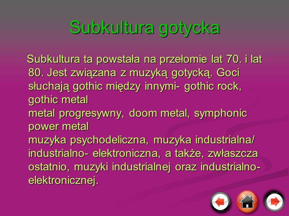 Subkultura gotycka Subkultura ta powstała na przełomie lat 70. i lat 80. Jest związana z muzyką gotycką. Goci słuchają gothic między innymi- gothic ro