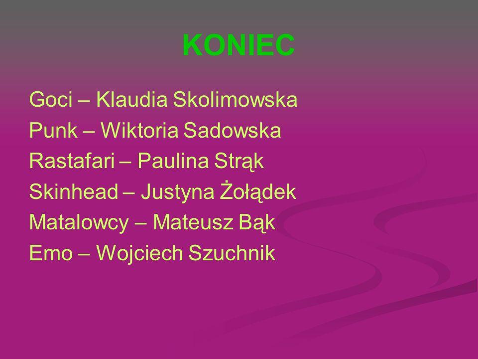 KONIEC Goci – Klaudia Skolimowska Punk – Wiktoria Sadowska Rastafari – Paulina Strąk Skinhead – Justyna Żołądek Matalowcy – Mateusz Bąk Emo – Wojciech