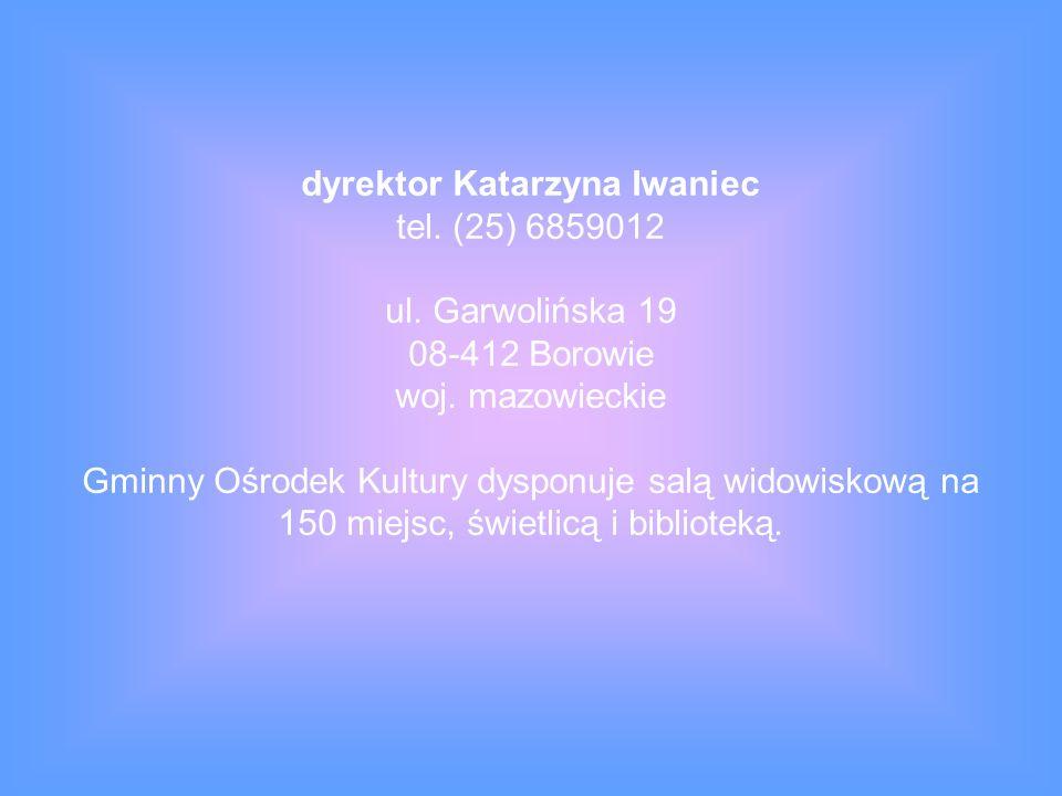 dyrektor Katarzyna Iwaniec tel.(25) 6859012 ul. Garwolińska 19 08-412 Borowie woj.