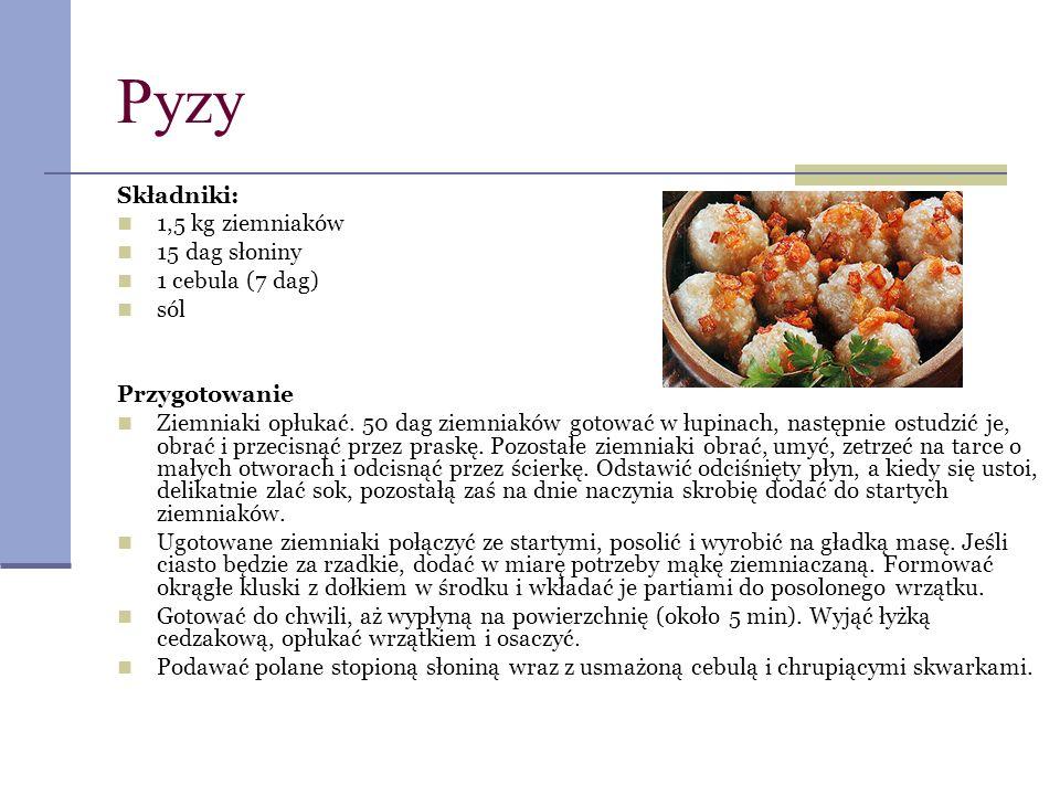 Pyzy Składniki: 1,5 kg ziemniaków 15 dag słoniny 1 cebula (7 dag) sól Przygotowanie Ziemniaki opłukać. 50 dag ziemniaków gotować w łupinach, następnie