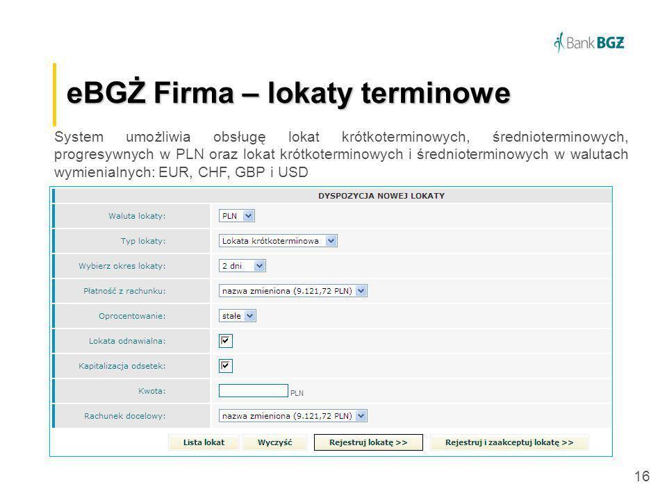 16 eBGŻ Firma –lokaty terminowe eBGŻ Firma – lokaty terminowe System umożliwia obsługę lokat krótkoterminowych, średnioterminowych, progresywnych w PL