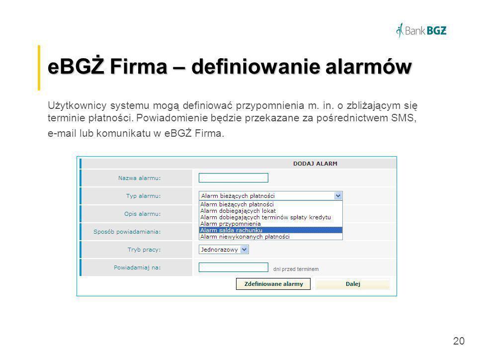 20 eBGŻ Firma –definiowanie alarmów eBGŻ Firma – definiowanie alarmów Użytkownicy systemu mogą definiować przypomnienia m. in. o zbliżającym się termi