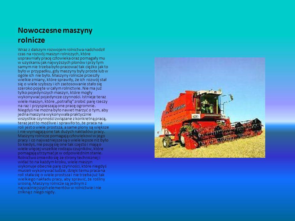 Nowoczesne maszyny rolnicze Wraz z dalszym rozwojem rolnictwa nadchodził czas na rozwój maszyn rolniczych, które usprawniały pracę człowieka oraz poma