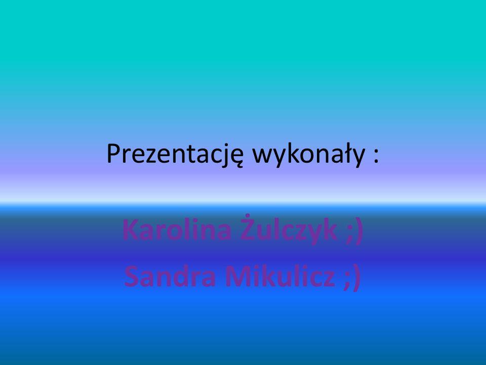 Prezentację wykonały : Karolina Żulczyk ;) Sandra Mikulicz ;)
